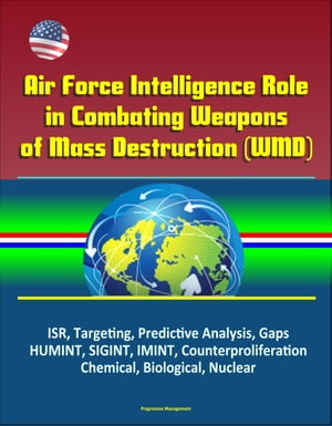Air Force Intelligence Role in Combating Weapons of Mass Destruction (WMD) - ISR,  Targeting,  Predictive Analysis,  Gaps,  HUMINT,  SIGINT,  IMINT,  Counter