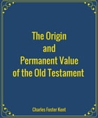 The Origin and Permanent Value of the Old Testament by Charles Foster Kent