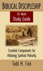 Biblical Discipleship Study Guide: Essential Components for Attaining Spiritual Maturity by Dr. Todd M. Fink