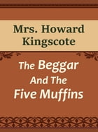 The Beggar And The Five Muffins by Mrs. Howard Kingscote