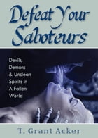 Defeat Your Saboteurs by T. Grant Acker
