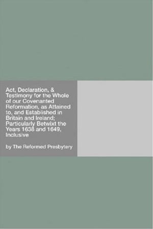 Act, Declaration, & Testimony For The Whole Of Our Covenanted Reformation, As Attained To, And Established In Britain And Ireland; Particularly Betwix by The Reformed Presbytery