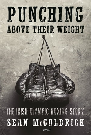 Punching Above their Weight The Irish Olympic Boxing Story
