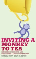 Inviting a Monkey to Tea: Befriending Your Mind and Discovering Lasting Contentment by Nancy Colier