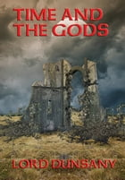 Time and the Gods: With linked Table of Contents by Lord Dunsany