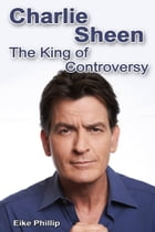 Charlie Sheen: The King of Controversy by Eike Phillip