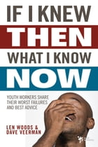 If I Knew Then What I Know Now: Youth Workers Share Their Worst Failures and Best Advice by Len Woods