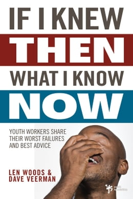 Book If I Knew Then What I Know Now: Youth Workers Share Their Worst Failures and Best Advice by Len Woods