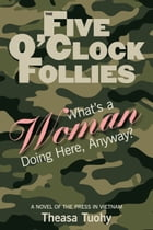 The Five O'Clock Follies: What's a Woman Doing Here, Anyway? by Theasa Tuohy