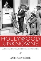 Hollywood Unknowns: A History of Extras, Bit Players, and Stand-Ins by Anthony Slide