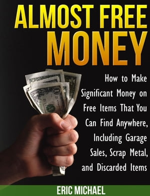 Almost Free Money: How to Make Significant Money on Free Items That You Can Find Anywhere,  Including Garage Sales,  Scrap Metal,  and Discarded Items Al