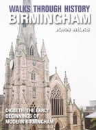 Walks Through History - Birmingham: Digbeth: The Early Beginnings of Modern Birmingham by John Wilks