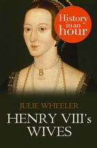 Henry VIII's Wives: History in an Hour by Julie Wheeler