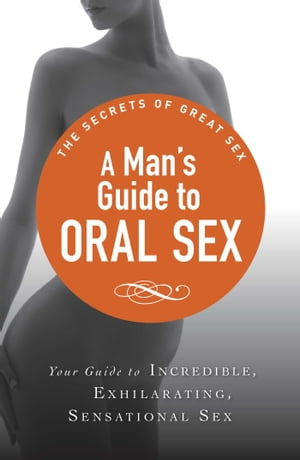 A Man's Guide to Oral Sex Your guide to incredible, exhilarating, sensational sex