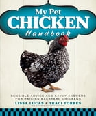 My Pet Chicken Handbook: Sensible Advice and Savvy Answers for Raising Backyard Chickens by Lissa Lucas