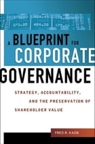 A Blueprint for Corporate Governance: Strategy, Accountability, and the Preservation of Shareholder Value by Fred R. Kaen