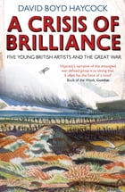 A Crisis of Brilliance: Five Young British Artists and the Great War by David Boyd Haycock