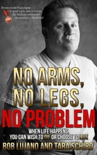 No Arms, No Legs, No Problem: When life happens, you can wish to die or choose to live by Bob Lujano