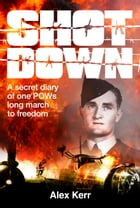 Shot Down: A Secret Diary of One POW's Long March to Freedom by Alex Kerr