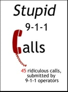 Stupid 911 Cals: 45 Ridiculous Calls, Submitted by 9-1-1 Operators by S Schell