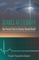 Glance at Eternity: One Person's Visit to Eternity, Beyond Death! by Yosief Tewolde (Seber)