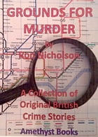 GROUNDS FOR MURDER: A Collection of Original British Crime Stories by Ron Nicholson