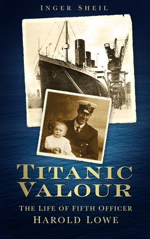 Titanic Valour The Life of Fifth Officer Harold Lowe