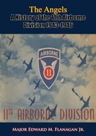 The Angels: A History of the 11th Airborne Division 1943-1946 by Major Edward M. Flanagan Jr.