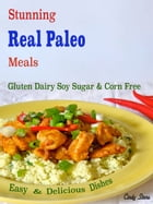 Stunning Real Paleo Meals: Gluten Dairy Soy Sugar & Corn Free Easy & Delicious Dishes by Cindy Stone