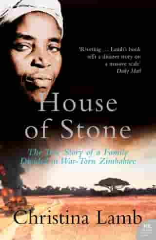 House of Stone: The True Story of a Family Divided in War-Torn Zimbabwe by Christina Lamb