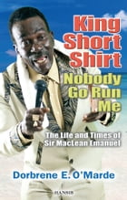 King Short Shirt: Nobody Go Run Me: The Life and Times of Sir MacLean Emanuel by Dorbrene E. O'Marde