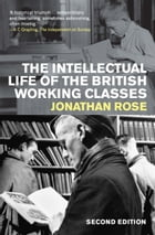 The Intellectual Life of the British Working Classes by Jonathan Rose