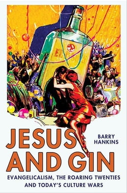 Book Jesus and Gin: Evangelicalism, the Roaring Twenties and Today's Culture Wars by Barry Hankins