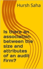 Is there an association between the size and attributes of an audit firm? by Hursh Saha