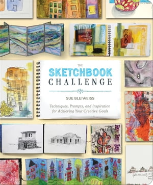 The Sketchbook Challenge Techniques,  Prompts,  and Inspiration for Achieving Your Creative Goals