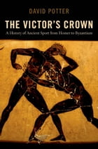The Victor's Crown : A History of Ancient Sport from Homer to Byzantium by David Potter