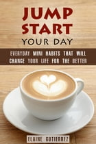 Jump Start Your Day: Everyday Mini Habits That Will Change Your Life for the Better: Productivity & Success by Elaine Gutierrez