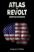 ATLAS in REVOLT: American Secession by Gregory C. Phillips