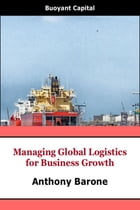 Managing Global Logistics for Business Growth by Anthony Barone