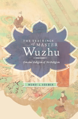 Book The Teachings of Master Wuzhu: Zen and Religion of No-Return by Adamek L Wendi
