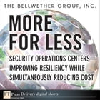More for Less: Security Operations Centers -- Improving Resiliency while Simultaneously Reducing Cost by The Bellwether Group