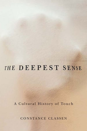 The Deepest Sense A Cultural History of Touch