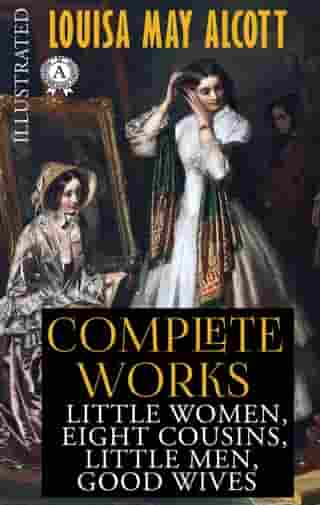 Louisa May Alcott - Complete works (Illustrated): Little Women, Eight Cousins, Little Men, Good Wives