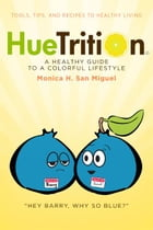 HueTrition: A Healthy Guide to a Colorful Lifestyle: Tools, Tips, and Recipes to Healthy Living by Monica H. San Miguel