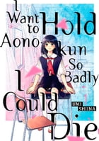 I Want To Hold Aono-kun So Badly I Could Die: Volume 1 by Umi Shiina