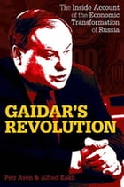 Gaidar's Revolution: The Inside Account of the Economic Transformation of Russia by Petr Aven