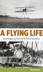 A Flying Life: John Duigan and the first Australian aeroplane by David Crotty