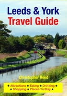 Leeds & York Travel Guide: Attractions, Eating, Drinking, Shopping & Places To Stay by Christopher Reed