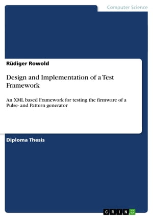 Design and Implementation of a Test Framework: An XML based Framework for testing the firmware of a Pulse- and Pattern generator by Rüdiger Rowold