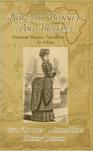 Not Just Bonnets and Bustles Victorian Woman Travellers in Africa